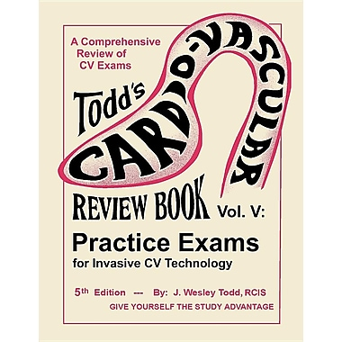 Todd's Cardiovascular Review Book Volume 5: Practice Exams for Invasive CV Technology