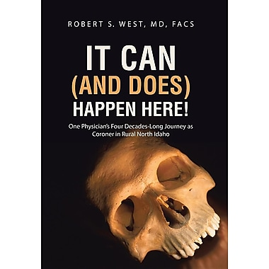 It Can (and Does) Happen Here!: One Physician's Four Decades-Long Journey as Coroner in Rural North Idaho