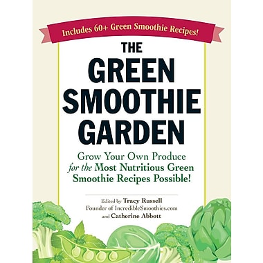 The Green Smoothie Garden: Grow Your Own Produce for the Most Nutritious Green Smoothie Recipes Possible!