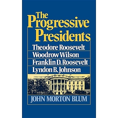 The Progressive Presidents: Theodore Roosevelt, Woodrow Wilson, Franklin D. Roosevelt, Lyndon B. Johnson