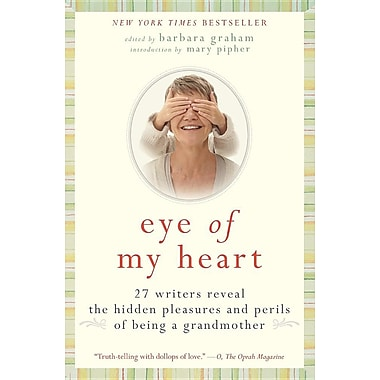 Eye of My Heart: 27 Writers Reveal the Hidden Pleasures and Perils of Being a Grandmother