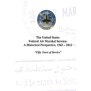 The United States Federal Air Marshal Service: A Historical Perspective, 1962 - 2012: Fifty Years of Service