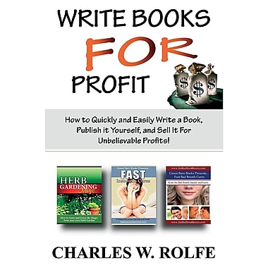 Write Books for Profit: How to Quickly and Easily Write a Book, Publish It Yourself, and Sell It for Unbelievable Profits!