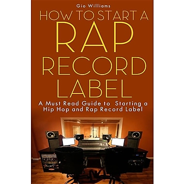 How to Start a Rap Record Label: A Must Read Guide to Starting a Hip Hop and Rap Record Label