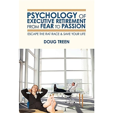 Psychology of Executive Retirement from Fear to Passion: Escape the Rat-Race & Save Your Life