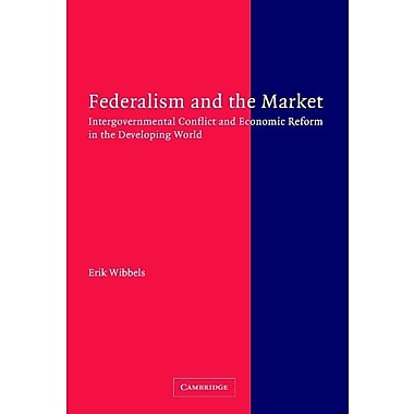 Federalism and the Market: Intergovernmental Conflict and Economic Reform in the Developing World