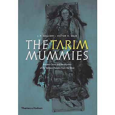 The Tarim Mummies: Ancient China and the Mystery of the Earliest Peoples from the West
