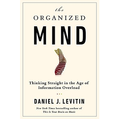 The Organized Mind: Thinking Straight in the Age of Information Overload