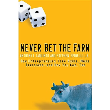 Never Bet the Farm: How Entrepreneurs Take Risks, Make Decisions-And How You Can, Too