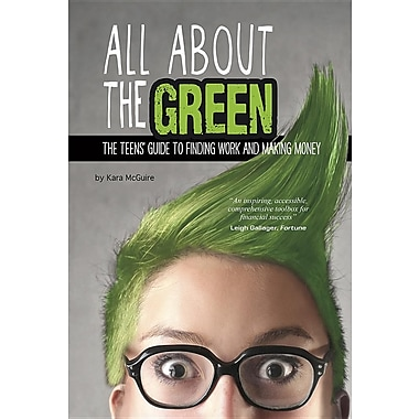 All about the Green: The Teens' Guide to Finding Work and Making Money