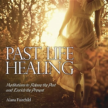 Past Life Healing: Meditations to Release the Past and Enrich the Present
