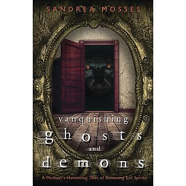 Vanquishing Ghosts and Demons: A Medium's Harrowing Tales of Removing Evil Spirits