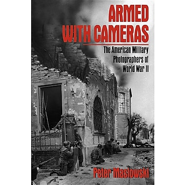 Armed with Cameras: The American Military Photographers of World War II