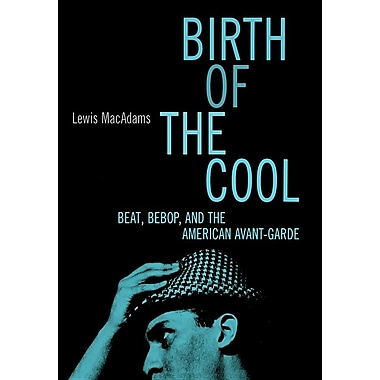 Birth of the Cool: Beat, Bebop, and the American Avant Garde