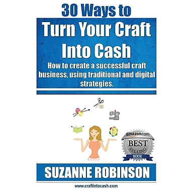 30 Ways to Turn Your Craft Into Cash: How to Create a Successful Craft Business, Using Traditional and Digital Strategies
