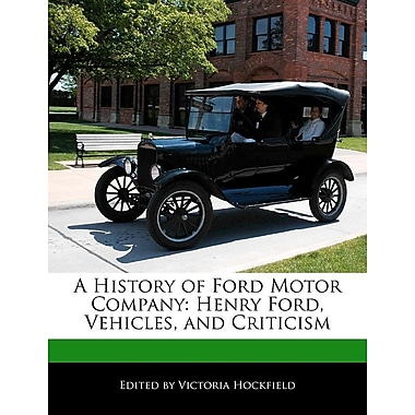 A History of Ford Motor Company: Henry Ford, Vehicles, and Criticism