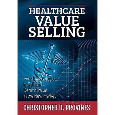 Healthcare Value Selling: Winning Strategies to Sell and Defend Value in the New Market