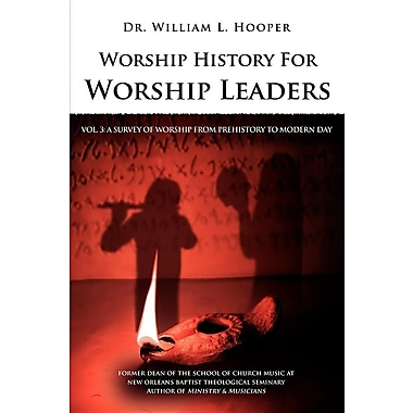 Worship History for Worship Leaders: Vol. 3 a Survey of Worship from Prehistory to Modern Day