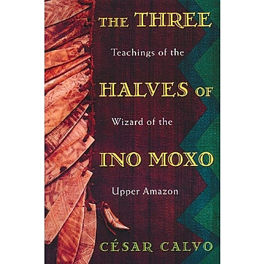 Three Halves of Ino Moxo: Teachings of the Wizard of the Upper Amazon