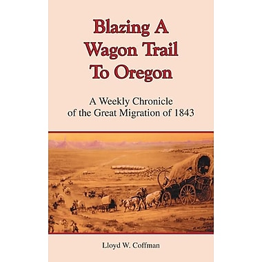 Blazing a Wagon Trail to Oregon: A Weekly Chronicle of the Great Migration of 1843