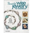 Beautiful Wire Jewelry for Beaders 2: Wire, Beads, Metal, & More!