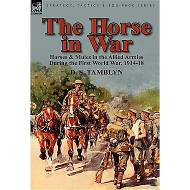 The Horse in War: Horses & Mules in the Allied Armies During the First World War, 1914-18