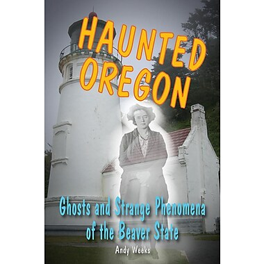 Haunted Oregon: Ghosts and Strange Phenomena of the Beaver State