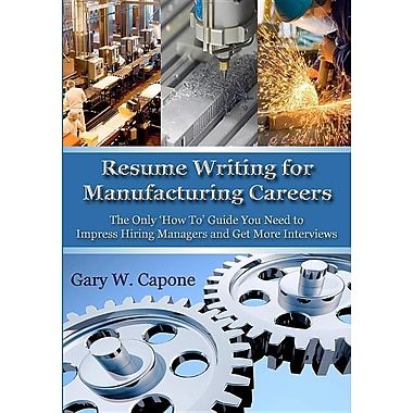 Resume Writing for Manufacturing Careers: The Only 'How To' Guide You Need to Impress Hiring Managers and Get More Interviews