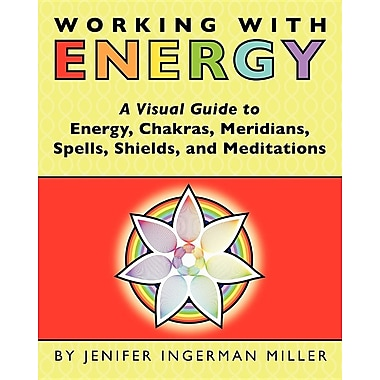 Working with Energy: A Visual Guide to Energy, Chakras, Meridians, Spells, Shields & Meditations