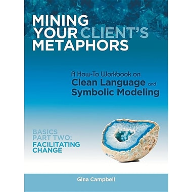 Mining Your Client's Metaphors: A How-To Workbook on Clean Language and Symbolic Modeling, Basics Part II: Facilitating Change