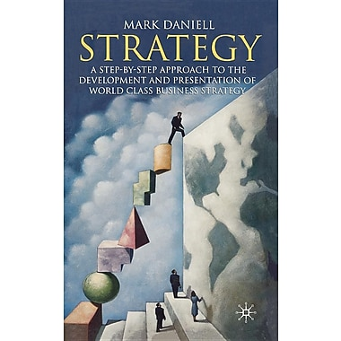 Strategy: A Step by Step Approach to the Development and Presentation of World Class Business Strategy
