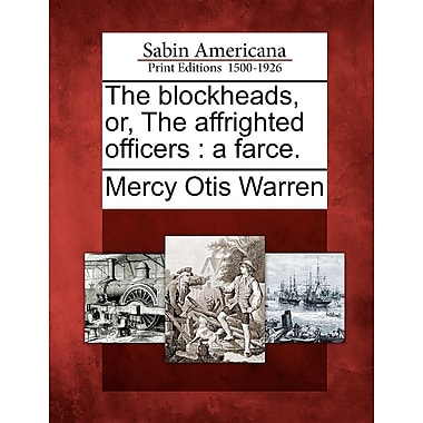 The Blockheads, Or, the Affrighted Officers: A Farce.