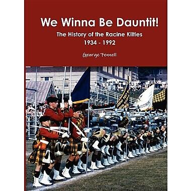 We Winna Be Dauntit! the History of the Racine Kilties Drum and Bugle Corps 1934 - 1992