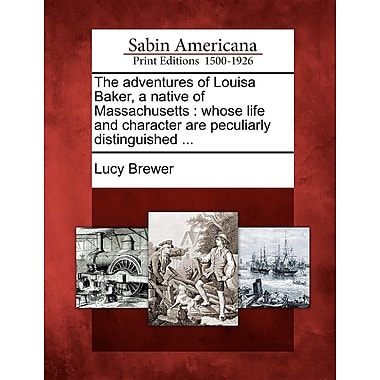 The Adventures of Louisa Baker, a Native of Massachusetts: Whose Life and Character Are Peculiarly Distinguished ...
