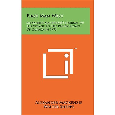 First Man West: Alexander MacKenzie's Journal of His Voyage to the Pacific Coast of Canada in 1793