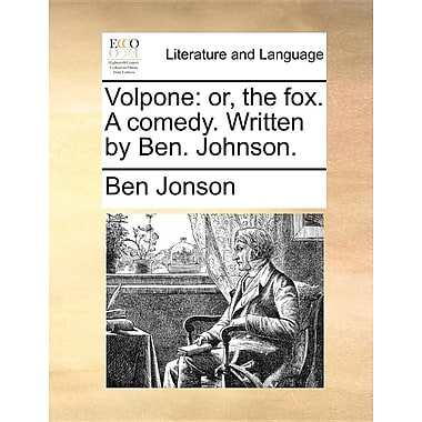Volpone: Or, the Fox. a Comedy. Written by Ben. Johnson.