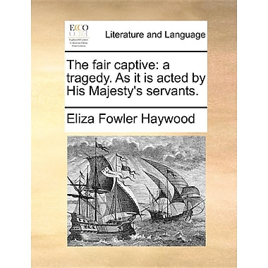 The Fair Captive: A Tragedy. as It Is Acted by His Majesty's Servants.