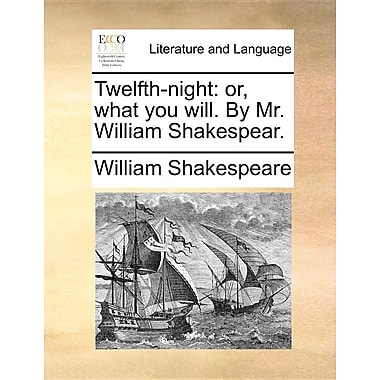 Twelfth-Night: Or, What You Will. by Mr. William Shakespear.