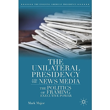 The Unilateral Presidency and the News Media: The Politics of Framing Executive Power