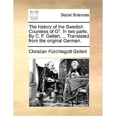 The History of the Swedish Countess of G*. in Two Parts. by C. F. Gellert, ... Translated from the Original German.