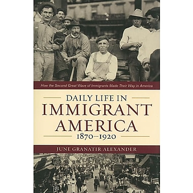 Daily Life in Immigrant America, 1870-1920: How the Second Great Wave of Immigrants Made Their Way in America