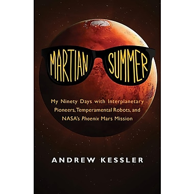 Martian Summer: My Ninety Days with Interplanetary Pioneers, Temperamental Robots, and NASA's Phoenix Mars Mission
