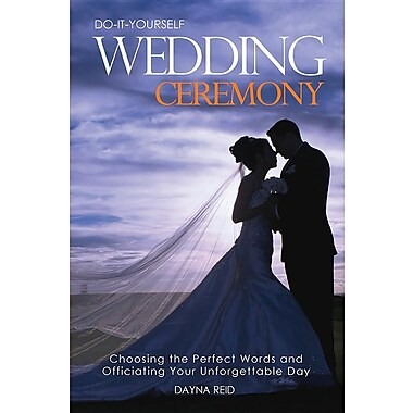 Do-It-Yourself Wedding Ceremony: Choosing the Perfect Words and Officiating Your Unforgettable Day