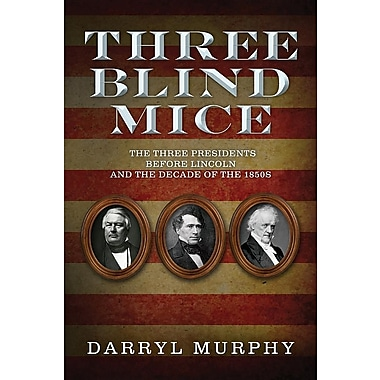 Three Blind Mice: The Three Presidents Before Lincoln and the Decade of the 1850s