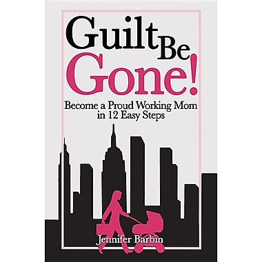 Guilt Be Gone!: Become a Proud Working Mom in 12 Easy Steps