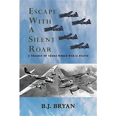 Escape with a Silent Roar: A Trilogy of Three World War II Pilots Including A P-38 Fighter in Combat Missions Over Europe