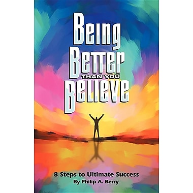 Being Better Than You Believe: 8 Steps to Ultimate Success