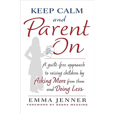 Keep Calm and Parent on: A Guilt-Free Approach to Raising Children by Asking More from Them and Doing Less