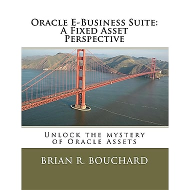Oracle E-Business Suite: A Fixed Assets Perspective: Unlock the Mystery of Oracle Assets