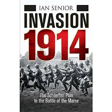 Invasion 1914: The Schelieffen Plan to the Battle of the Marne: Before the Trenches - The First Battles of World War I
